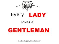 Every lady loves a GENTLEMAN.