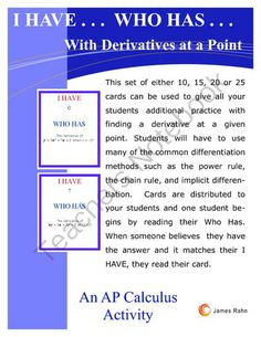I Have...Who Has... With Derivatives at a Point from jamesrahn on TeachersNotebook.com - (20 pages) - This set of I Have... Who Has ... cards can be used in any Calculus class where the students have learned to find derivatives using the various rules of differentiation and evaluate those derivatives at a given point. You can use the cards in a class of 1