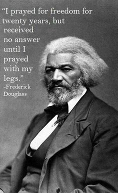 Frederick Douglass. I agree, pray if you want, but action is a pretty effective method to get what you want.