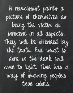 The truth hurts. A narcissist paints a picture of themselves as being the victim or innocent in all aspects. They will be offended by the truth. But what is done in the dark will come to light. Time has a way of showing people's true colors. Great Quotes, Quotes To Live By, Me Quotes, Inspirational Quotes, Wisdom Quotes, The Words, Narcissistic People, Narcissistic Behavior, Narcissistic Sociopath