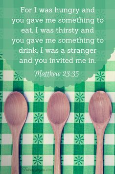 """Saturday Scripture:  """"For I was hungry and you gave me something to eat, I was thirsty and you gave me something to drink, I was a stranger and you invited me in."""" Matthew 23:35"""