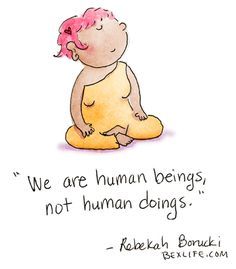 'We are human beings, not human doings.' - Buddha doodles