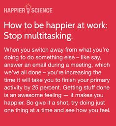 How to be happier at work. Stop multitasking.