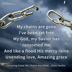 My chains are gone   I've been set free   My God, my Savior has ransomed me   And like a flood His mercy rains   Unending love, Amazing grace