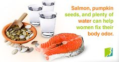 Salmon, pumpkin seeds, and plenty of water can help women fix their body odor.