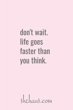 Don't wait, life goes faster than you think. Great Quotes, Quotes To Live By, Me Quotes, Motivational Quotes, Inspirational Quotes, Cool Words, Wise Words, Waiting Quotes, Believe