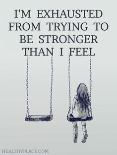Depression quote: I'm exhausted from trying to be stronger than I feel. www.HealthyPlace.com