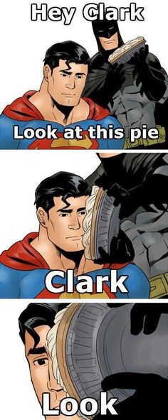 Superman. Batman. Pie. Face. Ensuing antics. Release of internal tension through much laughter. No need to thank me.