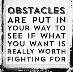 Obstacles are put in your way to see if what you want is really worth fighting for. | Flickr - Photo Sharing!