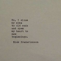 So, I close my eyes to old ends and open my heart to new beginnings. - Nick Frederickson