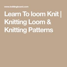Learn To loom Knit | Knitting Loom & Knitting Patterns