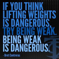 Bret Contreras Quotes: If You Think Lifting Weights is Dangerous, try being weak. Being weak is dangerous.