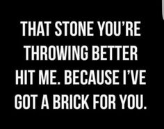 You don't look steady on your feet to throw that stone, but this brick will knock you off your feet.