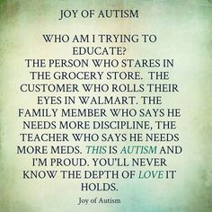 Joy of Autism. Who am I trying to educate? The person who stares in the grocery store. The customer who rolls their eyes in Wal*Mart. The family member who says he needs more discipline. The teacher who says he needs more meds. THIS is AUTISM & I'm proud. You'll never know the depth of love it holds.