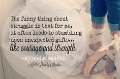 Quote about struggle, courage, strength from Michele of Hello Lovely/THE FUNNY THING ABOUT STRUGGLE IS THAT FOR ME, IT OFTEN LEADS TO STUMBLING UPON UNEXPECTED GIFTS...LIKE COURAGE AND STRENGTH