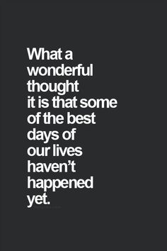 Inspirational Quotes: what a wonderful thought it is that some of the best days of our lives havent happened yet. This makes Sunday evening before going to work on Monday look totally different.