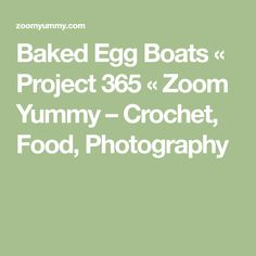 Baked Egg Boats « Project 365 « Zoom Yummy – Crochet, Food, Photography