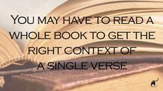 You may have to read a whole book to get the right context of a single verse.