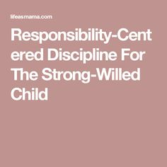 Responsibility-Centered Discipline For The Strong-Willed Child