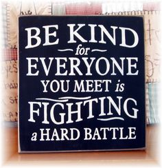 Be kind for everyone you meet is fighting a hard battle wood sign. $22.00, via Etsy.