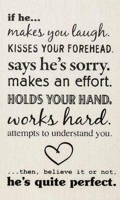 If he... makes you laugh, kisses your forehead, says he's sorry, makes an effort, holds your hand, works hard, attempts to understand you .....
