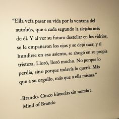 """""""Ella veía pasar su vida por la ventana del autobús, que a cada segundo la alejaba más de él. Y al ver su futuro destellar en los vidrios, se le empañaron los ojos y se dejó caer; y al hundirse en ese asiento, se ahogó en su propia tristeza. Lloró, lloró mucho. No porque lo perdía, sino porque todavía lo quería. Más que a su orgullo, más que a ella misma."""" –Brando, Cinco historias sin nombre. Mind of Brando"""