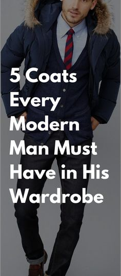 5 Coats Every Modern Man Must Have in His Wardrobe #mensfashion #coats #fashion