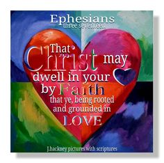 "Ephesians 3:17 ""That Christ may dwell in your hearts by faith; that ye, being rooted and grounded in love,"""