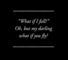 """""""What if I fall?"""" - Oh, but my darling what if you fly?"""