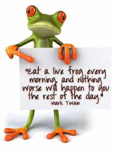 """Eat a live frog first thing in the morning and nothing worse will happen to you the rest of the day.""    - Mark Twain"