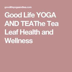Good Life YOGA AND TEAThe Tea Leaf Health and Wellness