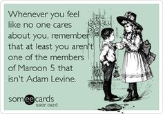 Whenever you feel like no one cares about you, remember that at least you aren't one of the members of Maroon 5 that isn't Adam Levine.