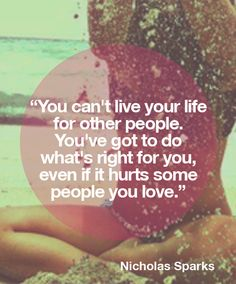 You can't live your life for other people. You've got to do what's right for you, even if it hurts some people you love.