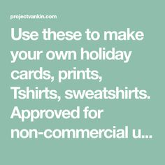 Use these to make your own holiday cards, prints, Tshirts, sweatshirts. Approved for non-commercial use only.