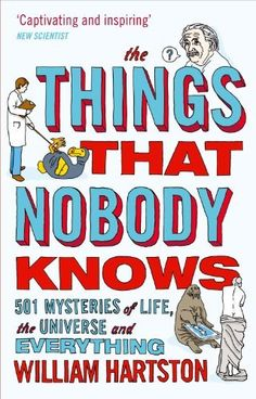 The Things That Nobody Knows: 501 Mysteries of Life, the Universe and Everything by William Hartston, Now in paperback: the perfect quirky Christmas present for readers of New Scientist and anyone who enjoys QI. The Things that nobody knows is a fascinating and unputdownable exploration of the limits of human knowledge of our planet, its history and culture, and the universe beyond.