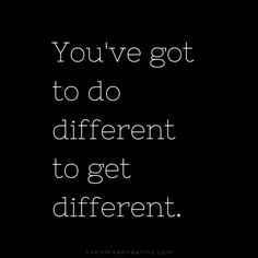 you've got to do different to get different.