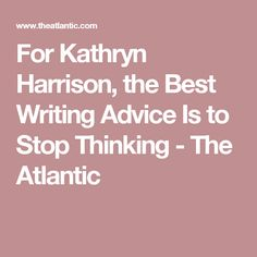 For Kathryn Harrison, the Best Writing Advice Is to Stop Thinking  - The Atlantic