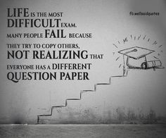 Life Is The Most Difficult Exam…. MANY PEOPLE FAIL BECAUSE THEY TRY TO COPY OTHERS, NOT REALIZING THAT EVERYONE HAS A DIFFERENT…