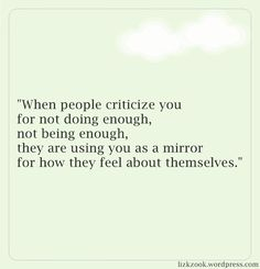 When people criticize you for not doing enough, not being enough, they are using you as a mirror for how they feel about themselves.