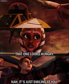 Quote from Star Wars: The Clone Wars 1x03 - Ahsoka Tano: That one looks hungry. Anakin Skywalker: Nah, it's just smiling at you.