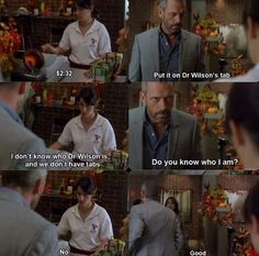 Chashier: $2.32. House: Put it om Dr. Wilson's tab. Chashier: I don't know who Dr. Wilson is and we don't have tabs. House: Do you know who I am? Chashier: No... House: Good. House MD quotes