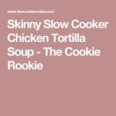 Skinny Slow Cooker Chicken Tortilla Soup - The Cookie Rookie