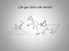 """""""Cão que ladra não morde"""" - aquele que fala muito, grita, ameaça mas no fundo não faz daquilo que apregoa"""