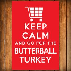 Keep Calm and Go For the Butterball Turkey  Poster by BlindScience