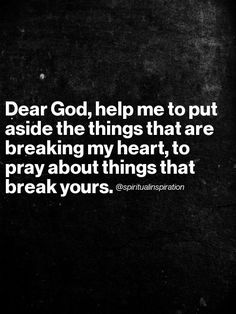 "Spiritual Inspiration-""Dear God, help me to put aside the things that are breaking my heart, to pray about things that break yours. Motivacional Quotes, Bible Quotes, Great Quotes, Quotes To Live By, Inspirational Quotes, Motivational, Godly Quotes, The Words, Cool Words"