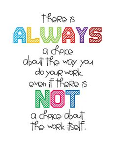 there is always a choice about the way you do your work, even if there is not a choice about the work itself.