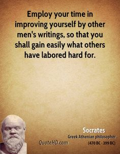 Employ your time in improving yourself by other men's writings so that you shall come easily by what others have labored hard for. - Socrates, BC ancient Greek Philosopher from athens Socrates Quotes, Truth Quotes, Wisdom Quotes, Poetry Quotes, Quotes Quotes, Positive Quotes, Motivational Quotes, Inspirational Quotes, Stoicism Quotes