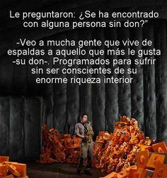 """... Le preguntaron ¿Se ha encontrado alguna persona sin don? - Veo a mucha gente que vive de espaldas a aquello que más le gusta """"su don"""". Programados para sufrir sin ser conscientes de su enorme riqueza interior. Alejandro Jodorowsky."""