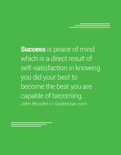 Success is peace of mind which is a direct result of self-satisfaction in knowing you did your best to become the best you are capable of becoming.