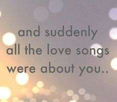 And suddenly all the love songs were about you